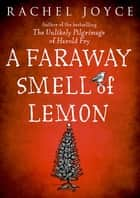 Faraway Smell of Lemon - From the bestselling author of The Unlikely Pilgrimage of Harold Fry ebook by Rachel Joyce
