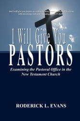 I Will Give You Pastors: Examining the Pastoral Office in the New Testament Church ebook by Roderick L. Evans