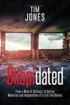 Dilapidated - From a Mind of Dullness, to Deliver Memories and Imaginations of a Life Told Before. ebook by Tim Jones