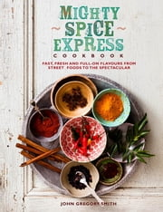 Mighty Spice Express Cookbook - Fast, Fresh and Full-on Flavours from Street Foods to the Spectacular ebook by John Gregory Smith