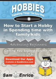 How to Start a Hobby in Spending time with family/kids - How to Start a Hobby in Spending time with family/kids ebook by Leo Sorrell