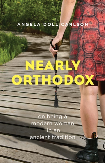 Nearly Orthodox - On being a modern woman in an ancient tradition eBook by Angela Doll Carlson