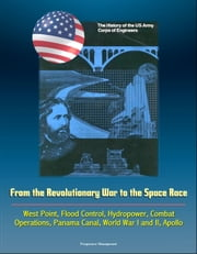 The History of the U.S. Army Corps of Engineers: From the Revolutionary War to the Space Race, West Point, Flood Control, Hydropower, Combat Operations, Panama Canal, World War I and II, Apollo ebook by Progressive Management