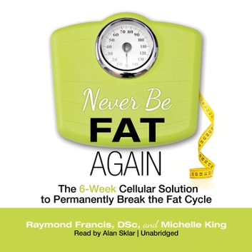 Never Be Fat Again - The 6-Week Cellular Solution to Permanently Break the Fat Cycle audiobook by Raymond Francis MSc,Michelle P. King
