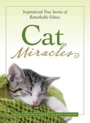 Cat Miracles: Inspirational True Stories of Remarkable Felines ebook by Brad Steiger,Sherry Hansen Steiger