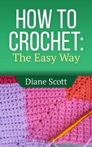How To Crochet: The Easy Way - Learn How To Crochet, #1 ebook by Diane Scott