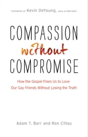 Compassion without Compromise - How the Gospel Frees Us to Love Our Gay Friends Without Losing the Truth ebook by Adam T. Barr,Ron Citlau,Kevin DeYoung