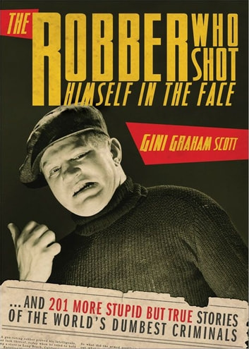 The Robber Who Shot Himself in the Face... - ...and 201 More Stupid But True Stories of the World's Dumbest Criminals ebook by Gini Scott