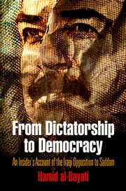 From Dictatorship to Democracy - An Insider's Account of the Iraqi Opposition to Saddam ebook by Hamid al-Bayati,Peter W. Galbraith