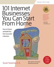 101 Internet Businesses You Can Start From Home, 3e: How to Choose and Build Your Own Succesful e-Business ebook by Sweeney, Susan