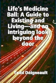Life's Medicine Ball: A Guide to Existing and Living ebook by Todd Daigneault