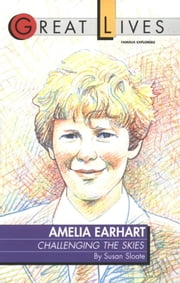Amelia Earhart - Challenging the Skies Great Lives Series ebook by Susan Sloate