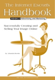 The Internet Escort's Handbook Book 2 Advertising and Marketing - Successfully Creating and Selling Your Image Online ebook by Amanda Brooks
