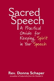 Sacred Speech - A Practical Guide for Keeping Spirit in Your Speech ebook by Rev. Donna Schaper