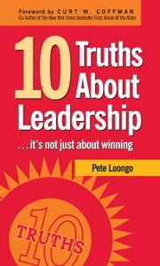 10 Truths About Leadership - ... It's Not Just About Winning ebook by Peter A. Luongo,Curt W. Coffman