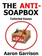 The Anti-Soapbox: Collected Essays ebook by Aaron Garrison