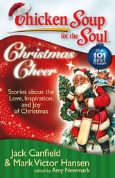 Chicken Soup for the Soul: Christmas Cheer - Stories about the Love, Inspiration, and Joy of Christmas ebook by Jack Canfield,Mark Victor Hansen,Amy Newmark