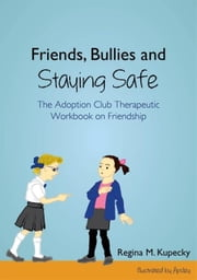 Friends, Bullies and Staying Safe: The Adoption Club Therapeutic Workbook on Friendship ebook by Kupecky, Regina M.