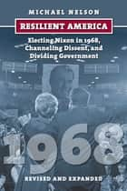Resilient America - Electing Nixon in 1968, Channeling Dissent, and Dividing Government ebook by Michael Nelson