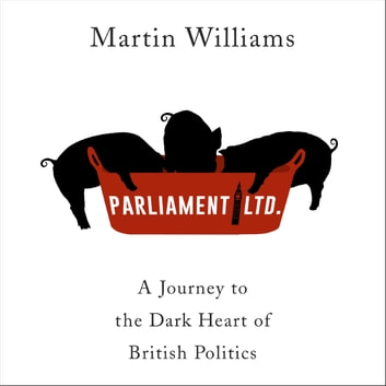 Parliament Ltd - A journey to the dark heart of British politics audiobook by Martin Williams
