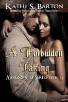A Forbidden Taking (Aaron's Kiss #11) ebook by Kathi S Barton