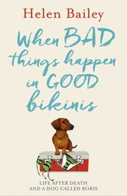 When Bad Things Happen in Good Bikinis - Life After Death and a Dog Called Boris ebook by Helen Bailey