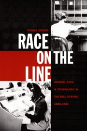 Race on the Line - Gender, Labor, and Technology in the Bell System, 1880–1980 ebook by Venus Green