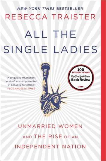All the Single Ladies - Unmarried Women and the Rise of an Independent Nation ebook by Rebecca Traister