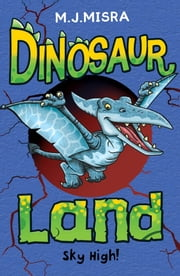 Dinosaur Land: Sky High! ebook by M. J. Misra