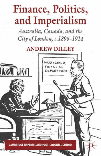Finance, Politics, and Imperialism - Australia, Canada, and the City of London, c.1896-1914 ebook by A. Dilley