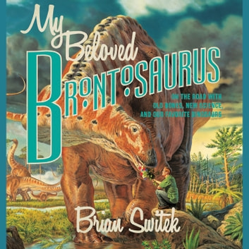 My Beloved Brontosaurus - On the Road with Old Bones, New Science, and Our Favorite Dinosaurs audiobook by Brian Switek