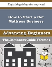 How to Start a Cot Mattress Business (Beginners Guide) ebook by Mario Groce,Sam Enrico