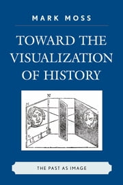 Toward the Visualization of History - The Past as Image ebook by Mark Moss