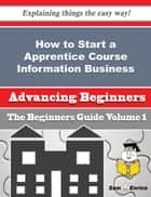 How to Start a Apprentice Course Information Business (Beginners Guide) - How to Start a Apprentice Course Information Business (Beginners Guide) ebook by Shellie Sykes