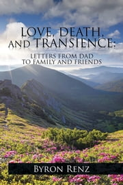 LOVE, DEATH, AND TRANSIENCE: - LETTERS FROM DAD TO FAMILY AND FRIENDS ebook by Byron Renz