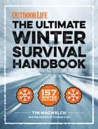 Winter Survival Handbook - 157 Winter Tips and Tricks ebook by Tim MacWelch, The Editors of Outdoor Life