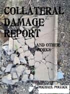 COLLATERAL DAMAGE REPORT and other works ebook by Michael Pollick