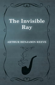 The Invisible Ray ebook by Arthur Benjamin Reeve