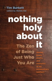 Nothing Holy about It - The Zen of Being Just Who You Are ebook by Tim Burkett,Norman Fischer