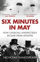 Six Minutes in May - How Churchill Unexpectedly Became Prime Minister ebook by