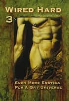 Wired Hard 3: Even More Erotica for a Gay Universe ebook by