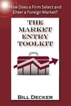 The Market Entry Toolkit ebook by Bill Decker