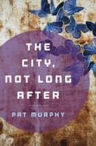 The City, Not Long After ebook by Pat Murphy