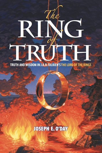 The Ring of Truth: Truth and Wisdom in J. R. R. Tolkien's The Lord of the Rings ebook by Joseph O'Day
