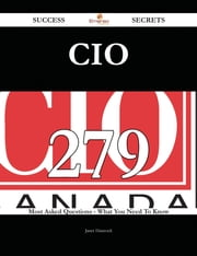CIO 279 Success Secrets - 279 Most Asked Questions On CIO - What You Need To Know ebook by Janet Hancock