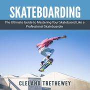 Skateboarding: The Ultimate Guide to Mastering Your Skateboard Like a Professional Skateboarder audiobook by Cleland Trethewey