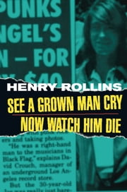 See A Grown Man Cry/Now Watch Him Die ebook by Henry Rollins