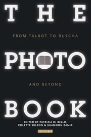The Photobook - From Talbot to Ruscha and Beyond ebook by Patrizia Di Bello,Colette Wilson