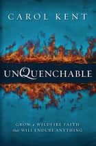 Unquenchable - Grow a Wildfire Faith that Will Endure Anything eBook by Carol Kent