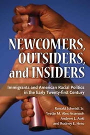 Newcomers, Outsiders, and Insiders - Immigrants and American Racial Politics in the Early Twenty-first Century ebook by Rodney E. Hero,Andrew L. Aoki,Yvette M Alex-Assensoh,Ronald Schmidt